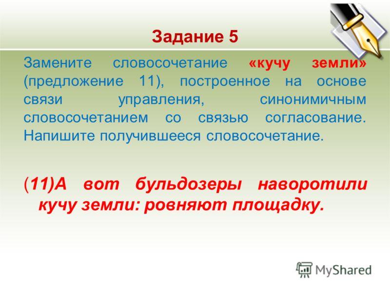 Задание 5 Замените словосочетание «кучу земли» (предложение 11), построенное на основе связи управления, синонимичным словосочетанием со связью согласование. Напишите получившееся словосочетание. (11)А вот бульдозеры наворотили кучу земли: ровняют пл