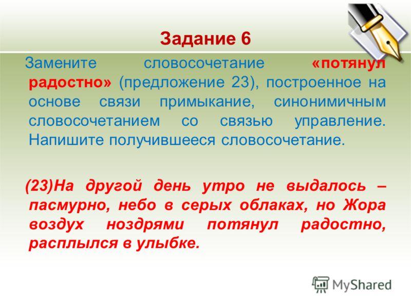 Задание 6 Замените словосочетание «потянул радостно» (предложение 23), построенное на основе связи примыкание, синонимичным словосочетанием со связью