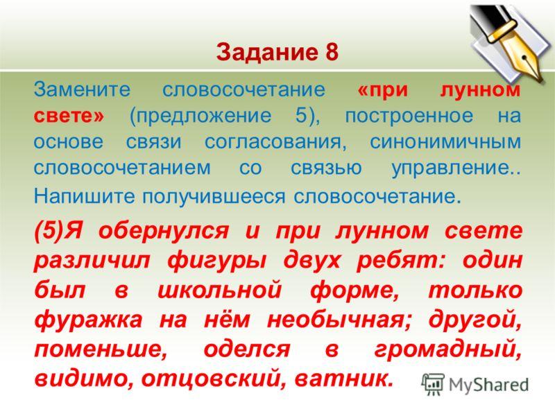 Задание 8 Замените словосочетание «при лунном свете» (предложение 5), построенное на основе связи согласования, синонимичным словосочетанием со связью