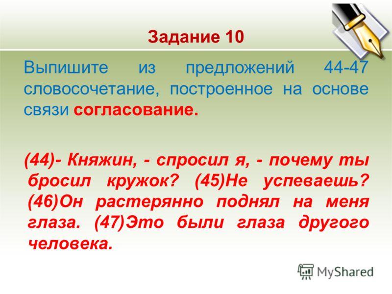 Задание 10 Выпишите из предложений 44-47 словосочетание, построенное на основе связи согласование. (44)- Княжин, - спросил я, - почему ты бросил кружок? (45)Не успеваешь? (46)Он растерянно поднял на меня глаза. (47)Это были глаза другого человека.