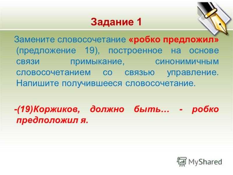 Задание 1 Замените словосочетание «робко предложил» (предложение 19), построенное на основе связи примыкание, синонимичным словосочетанием со связью у