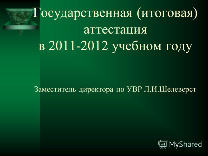 Государственная (итоговая) аттестация в 2011-2012 учебном году Заместитель директора по УВР Л.И.Шелеверст