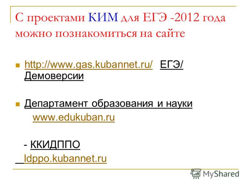 С проектами КИМ для ЕГЭ -2012 года можно познакомиться на сайте http://www.gas.kubannet.ru/ ЕГЭ/ Демоверсии http://www.gas.kubannet.ru/ Департамент образования и науки www.edukuban.ru - ККИДППО Idppo.kubannet.ru
