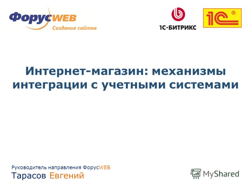 Руководитель направления ФорусWEB Тарасов Евгений Интернет-магазин: механизмы интеграции с учетными системами