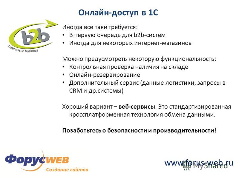www.forus-web.ru Онлайн-доступ в 1С Иногда все таки требуется: В первую очередь для b2b-систем Иногда для некоторых интернет-магазинов Можно предусмотреть некоторую функциональность: Контрольная проверка наличия на складе Онлайн-резервирование Дополн