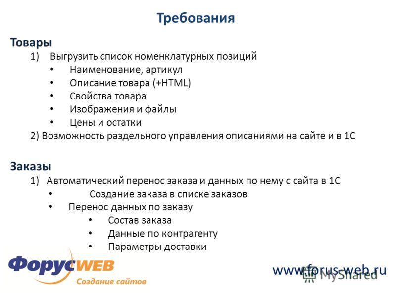 www.forus-web.ru Требования Товары 1)Выгрузить список номенклатурных позиций Наименование, артикул Описание товара (+HTML) Свойства товара Изображения и файлы Цены и остатки 2) Возможность раздельного управления описаниями на сайте и в 1С Заказы 1) А