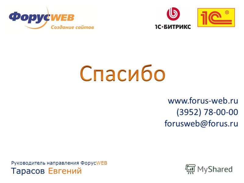 Руководитель направления ФорусWEB Тарасов Евгений www.forus-web.ru (3952) 78-00-00 forusweb@forus.ru