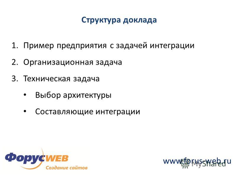 www.forus-web.ru Структура доклада 1.Пример предприятия с задачей интеграции 2.Организационная задача 3.Техническая задача Выбор архитектуры Составляющие интеграции