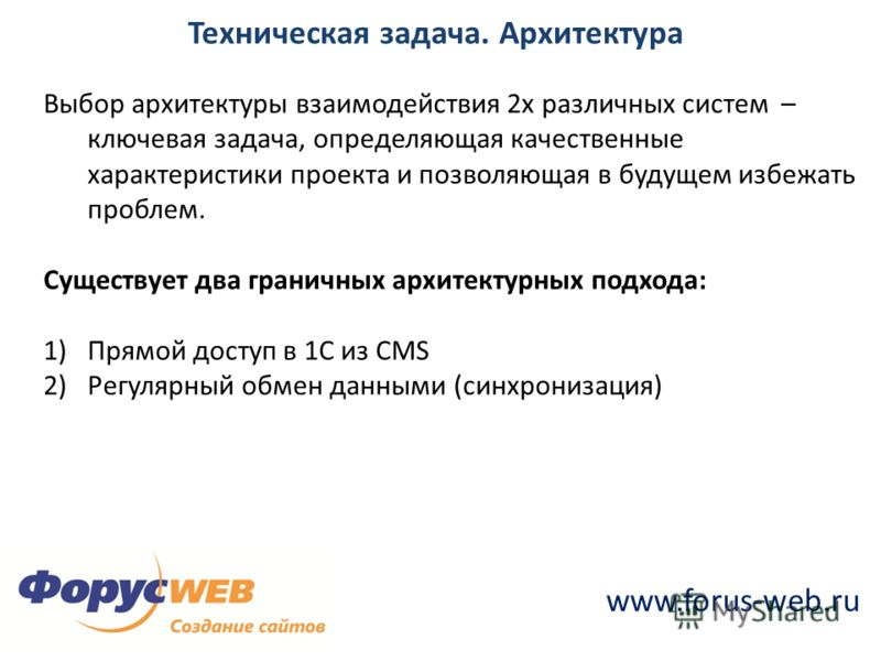 www.forus-web.ru Техническая задача. Архитектура Выбор архитектуры взаимодействия 2х различных систем – ключевая задача, определяющая качественные характеристики проекта и позволяющая в будущем избежать проблем. Существует два граничных архитектурных