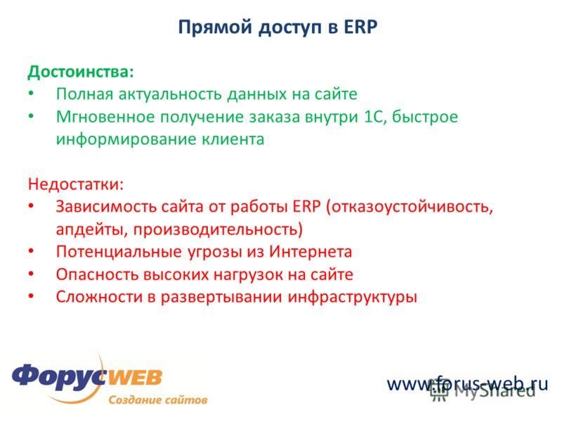 www.forus-web.ru Прямой доступ в ERP Достоинства: Полная актуальность данных на сайте Мгновенное получение заказа внутри 1С, быстрое информирование клиента Недостатки: Зависимость сайта от работы ERP (отказоустойчивость, апдейты, производительность)