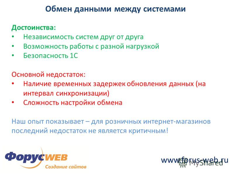 www.forus-web.ru Обмен данными между системами Достоинства: Независимость систем друг от друга Возможность работы с разной нагрузкой Безопасность 1С Основной недостаток: Наличие временных задержек обновления данных (на интервал синхронизации) Сложнос