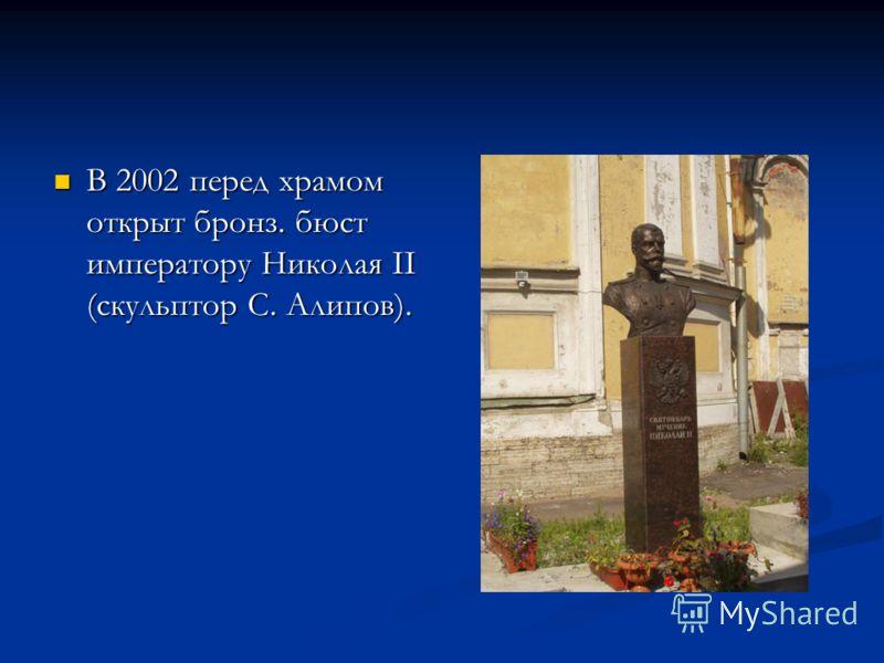 В 2002 перед храмом открыт бронз. бюст императору Николая II (скульптор С. Алипов). В 2002 перед храмом открыт бронз. бюст императору Николая II (скульптор С. Алипов).