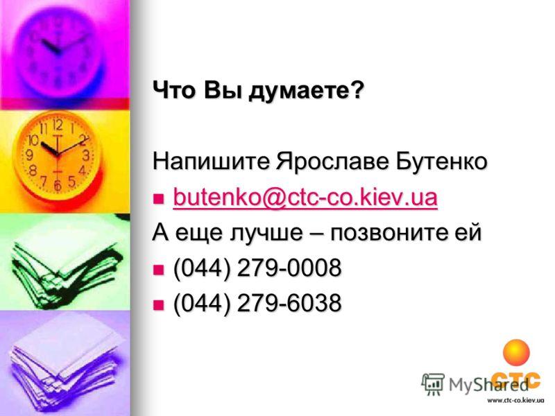 Что Вы думаете? Напишите Ярославе Бутенко butenko@ctc-co.kiev.ua butenko@ctc-co.kiev.ua butenko@ctc-co.kiev.ua butenko@ctc-co.kiev.ua А еще лучше – позвоните ей (044) 279-0008 (044) 279-0008 (044) 279-6038 (044) 279-6038