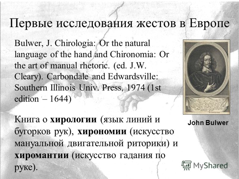Первые исследования жестов в Европе Bulwer, J. Chirologia: Or the natural language of the hand and Chironomia: Or the art of manual rhetoric. (ed. J.W. Cleary). Carbondale and Edwardsville: Southern Illinois Univ. Press, 1974 (1st edition – 1644) Кни