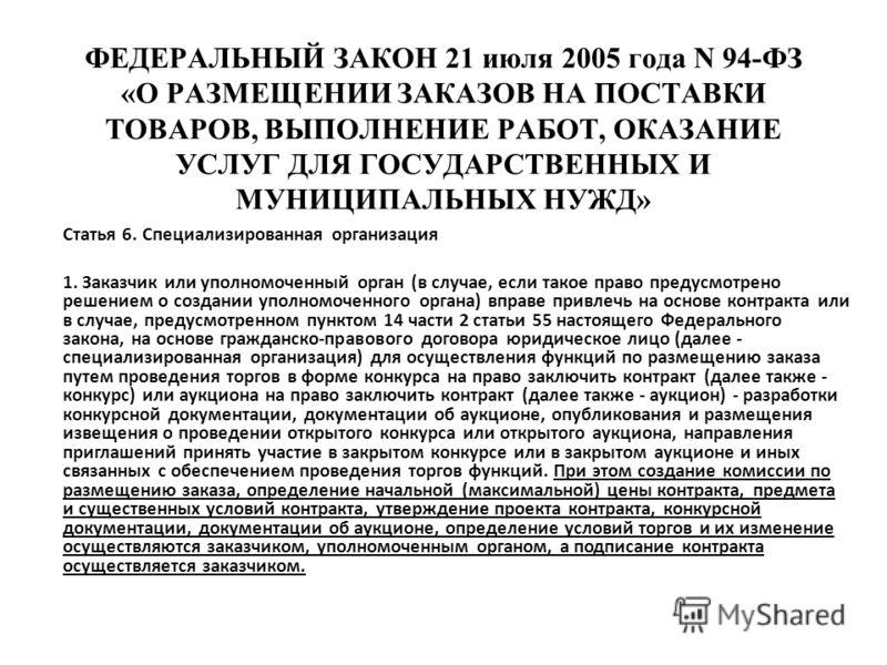 ФЕДЕРАЛЬНЫЙ ЗАКОН 21 июля 2005 года N 94-ФЗ «О РАЗМЕЩЕНИИ ЗАКАЗОВ НА ПОСТАВКИ ТОВАРОВ, ВЫПОЛНЕНИЕ РАБОТ, ОКАЗАНИЕ УСЛУГ ДЛЯ ГОСУДАРСТВЕННЫХ И МУНИЦИПАЛЬНЫХ НУЖД» Статья 6. Специализированная организация 1. Заказчик или уполномоченный орган (в случае,