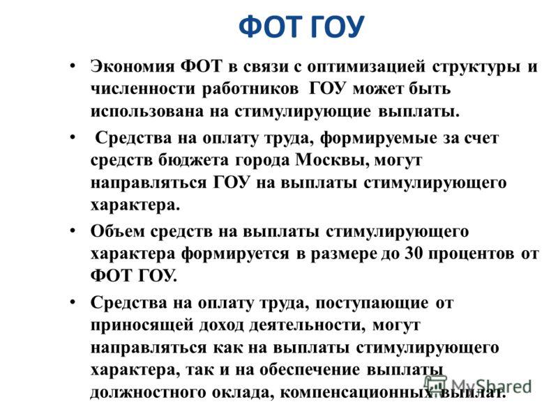ФОТ ГОУ Экономия ФОТ в связи с оптимизацией структуры и численности работников ГОУ может быть использована на стимулирующие выплаты. Средства на оплату труда, формируемые за счет средств бюджета города Москвы, могут направляться ГОУ на выплаты стимул