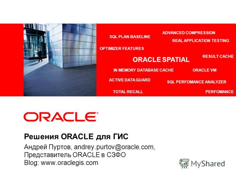 Решения ORACLE для ГИС Андрей Пуртов, andrey.purtov@oracle.com, Представитель ORACLE в СЗФО Blog: www.oraclegis.com ADVANCED COMPRESSION ACTIVE DATA GUARD REAL APPLICATION TESTING IN MEMORY DATABASE CACHEORACLE VM TOTAL RECALL SQL PLAN BASELINE RESUL