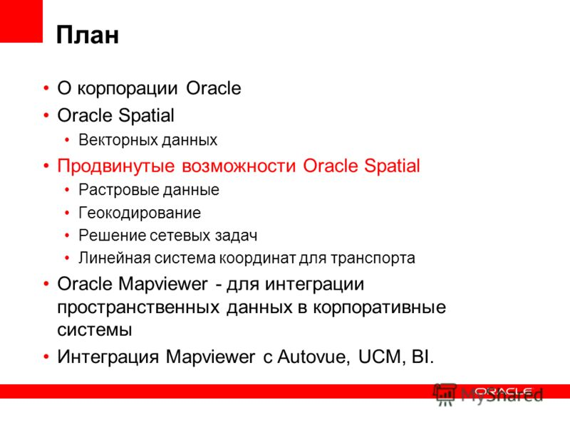 План О корпорации Oracle Oracle Spatial Векторных данных Продвинутые возможности Oracle Spatial Растровые данные Геокодирование Решение сетевых задач Линейная система координат для транспорта Oracle Mapviewer - для интеграции пространственных данных