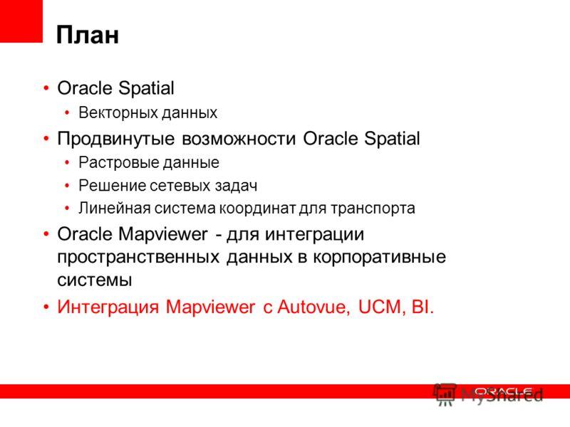 План Oracle Spatial Векторных данных Продвинутые возможности Oracle Spatial Растровые данные Решение сетевых задач Линейная система координат для транспорта Oracle Mapviewer - для интеграции пространственных данных в корпоративные системы Интеграция
