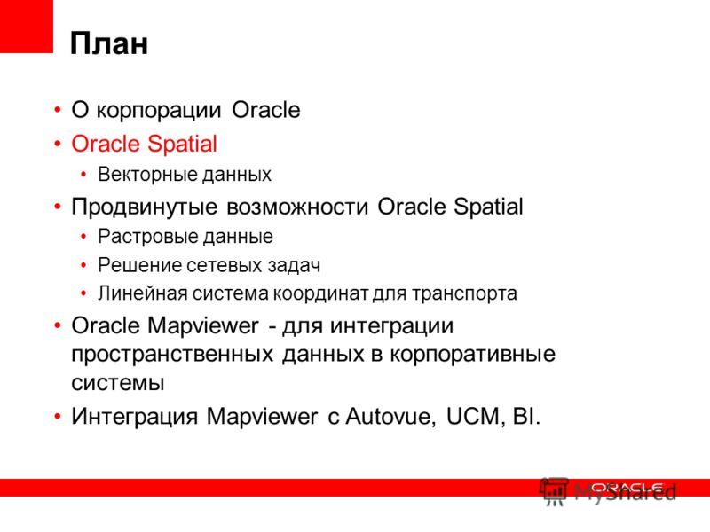 План О корпорации Oracle Oracle Spatial Векторные данных Продвинутые возможности Oracle Spatial Растровые данные Решение сетевых задач Линейная система координат для транспорта Oracle Mapviewer - для интеграции пространственных данных в корпоративные