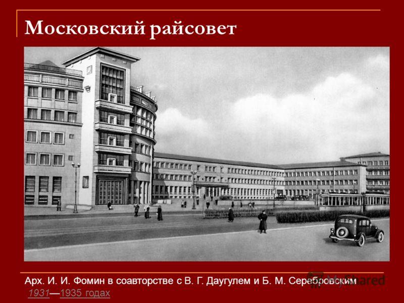 Московский райсовет Арх. И. И. Фомин в соавторстве с В. Г. Даугулем и Б. М. Серебровским 19311935 годах 19311935 годах
