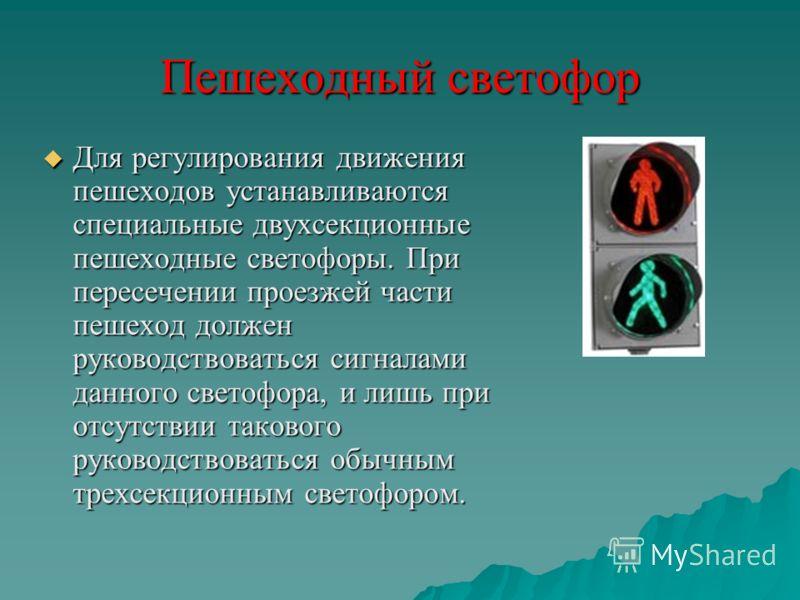 Пешеходный светофор Для регулирования движения пешеходов устанавливаются специальные двухсекционные пешеходные светофоры. При пересечении проезжей части пешеход должен руководствоваться сигналами данного светофора, и лишь при отсутствии такового руко