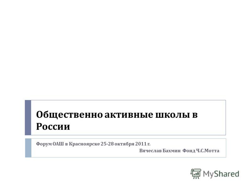 Общественно активные школы в России Форум ОАШ в Красноярске 25-28 октября 2011 г. Вячеслав Бахмин Фонд Ч. С. Мотта