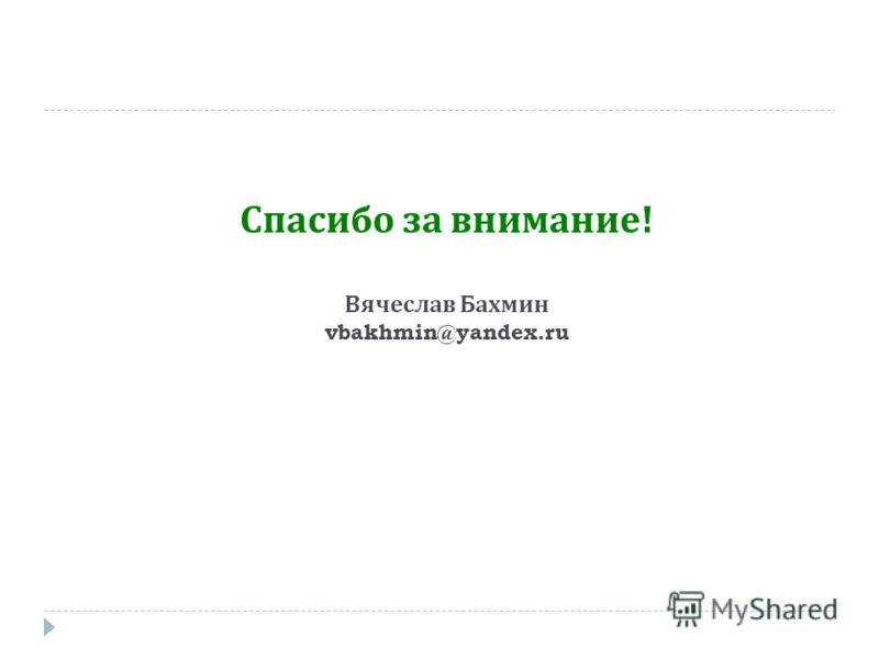 Спасибо за внимание ! Вячеслав Бахмин vbakhmin@yandex.ru