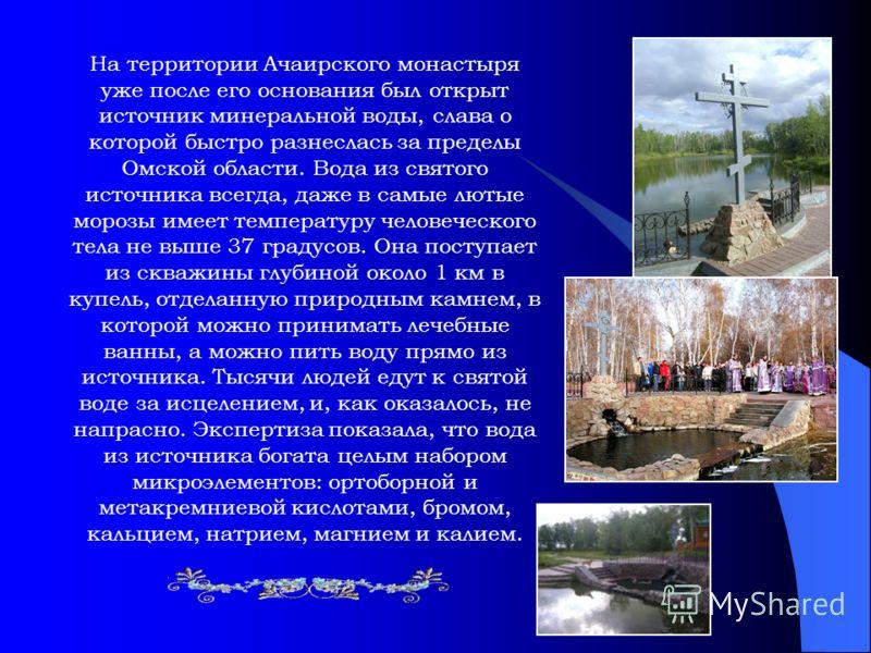 На территории Ачаирского монастыря уже после его основания был открыт источник минеральной воды, слава о которой быстро разнеслась за пределы Омской области. Вода из святого источника всегда, даже в самые лютые морозы имеет температуру человеческого