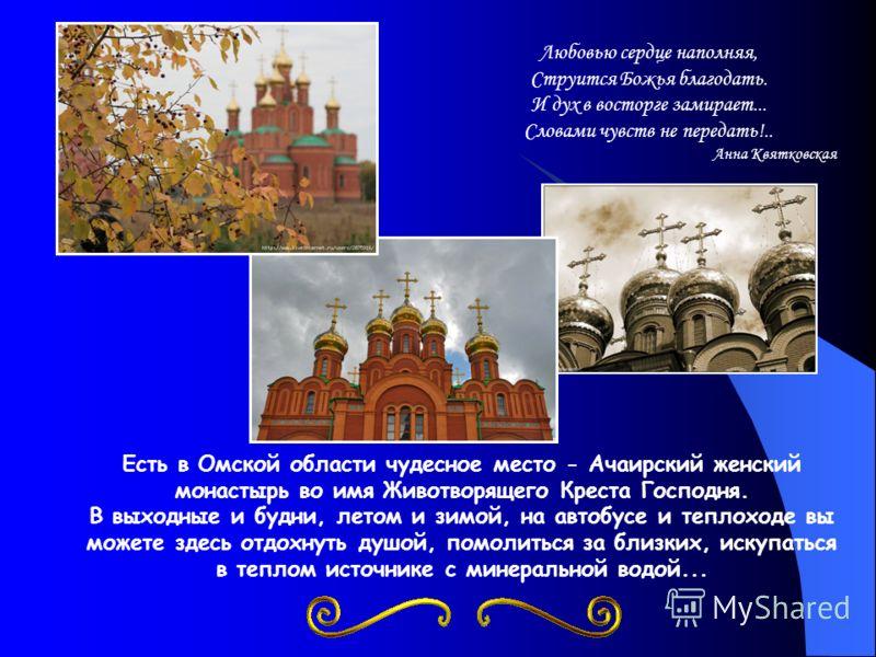 Есть в Омской области чудесное место - Ачаирский женский монастырь во имя Животворящего Креста Господня. В выходные и будни, летом и зимой, на автобусе и теплоходе вы можете здесь отдохнуть душой, помолиться за близких, искупаться в теплом источнике