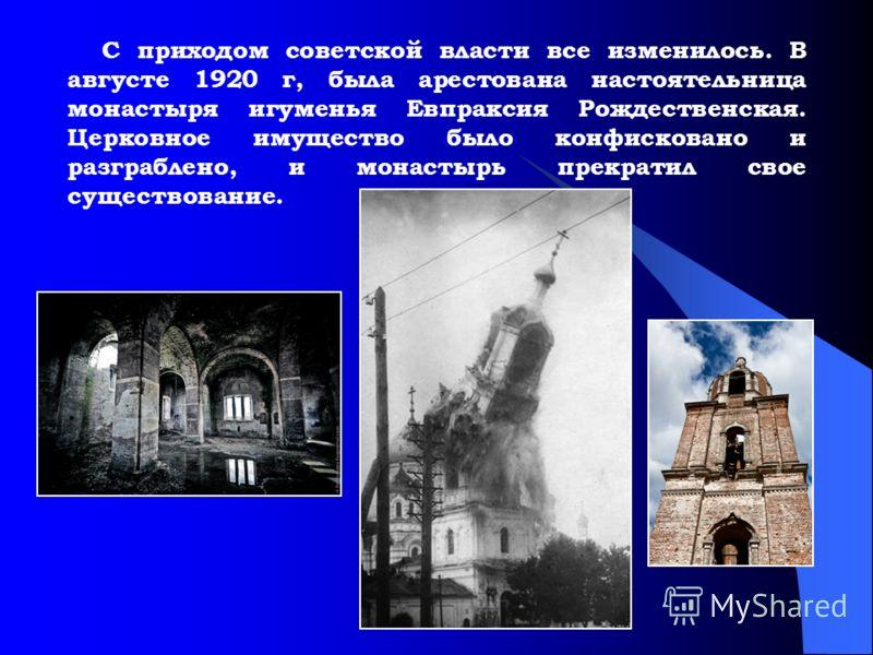 С приходом советской власти все изменилось. В августе 1920 г, была арестована настоятельница монастыря игуменья Евпраксия Рождественская. Церковное имущество было конфисковано и разграблено, и монастырь прекратил свое существование.