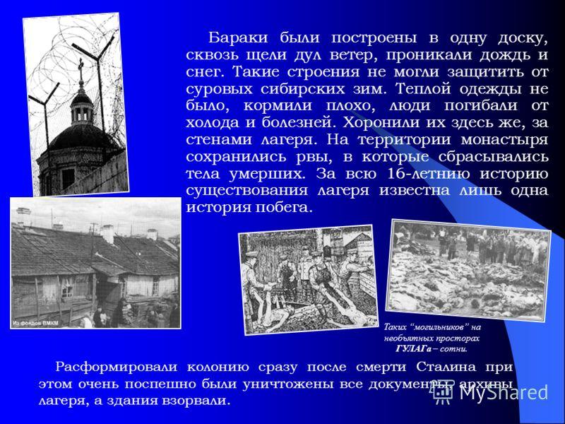 Таких могильников на необъятных просторах ГУЛАГа – сотни. Бараки были построены в одну доску, сквозь щели дул ветер, проникали дождь и снег. Такие строения не могли защитить от суровых сибирских зим. Теплой одежды не было, кормили плохо, люди погибал