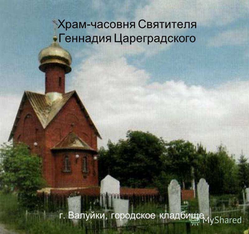 Храм-часовня Святителя Геннадия Цареградского г. Валуйки, городское кладбище