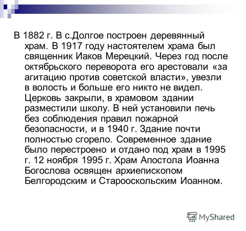 В 1882 г. В с.Долгое построен деревянный храм. В 1917 году настоятелем храма был священник Иаков Мерецкий. Через год после октябрьского переворота его арестовали «за агитацию против советской власти», увезли в волость и больше его никто не видел. Цер
