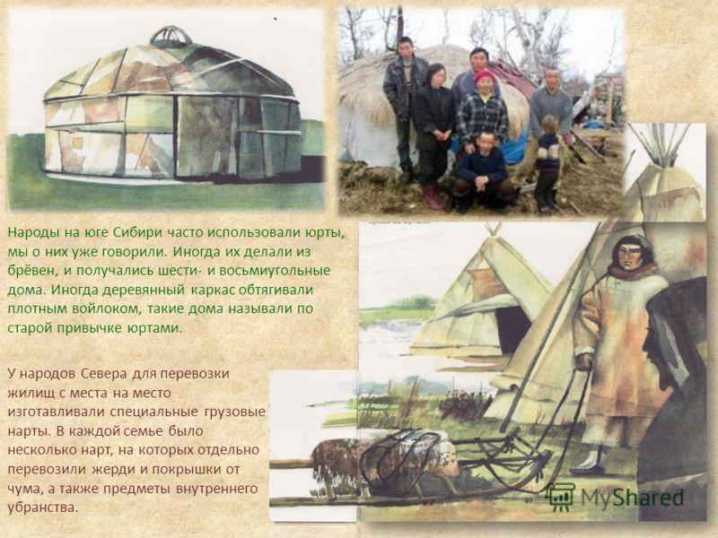 У народов Севера для перевозки жилищ с места на место изготавливали специальные грузовые нарты. В каждой семье было несколько нарт, на которых отдельно перевозили жерди и покрышки от чума, а также предметы внутреннего убранства. Народы на юге Сибири