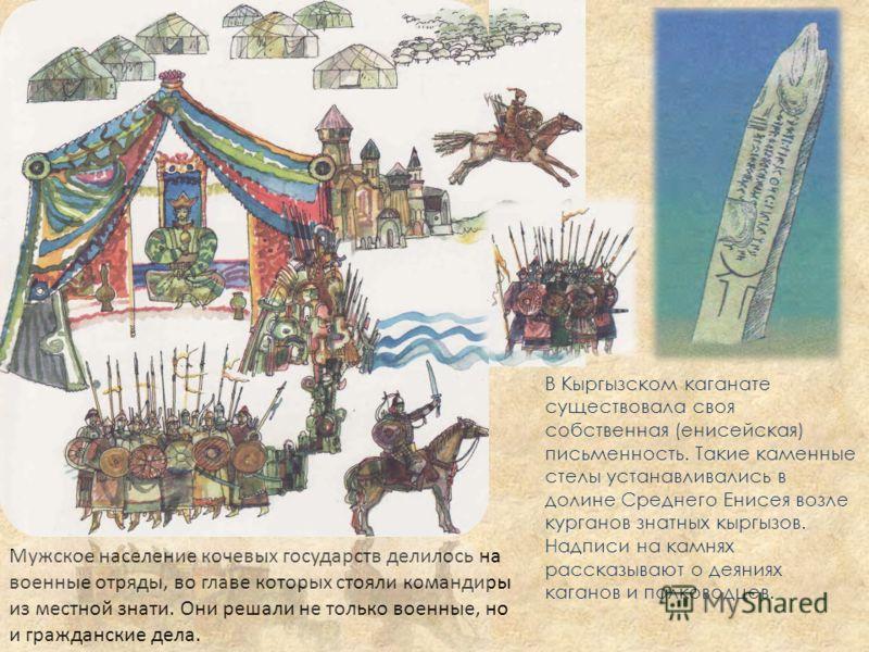 В Кыргызском каганате существовала своя собственная (енисейская) письменность. Такие каменные стелы устанавливались в долине Среднего Енисея возле курганов знатных кыргызов. Надписи на камнях рассказывают о деяниях каганов и полководцев. Мужское насе