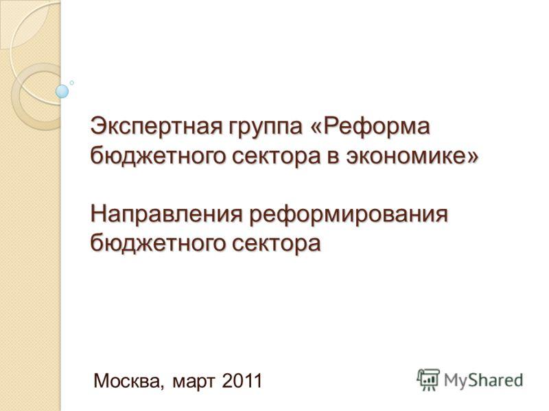 Экспертная группа «Реформа бюджетного сектора в экономике» Направления реформирования бюджетного сектора Москва, март 2011