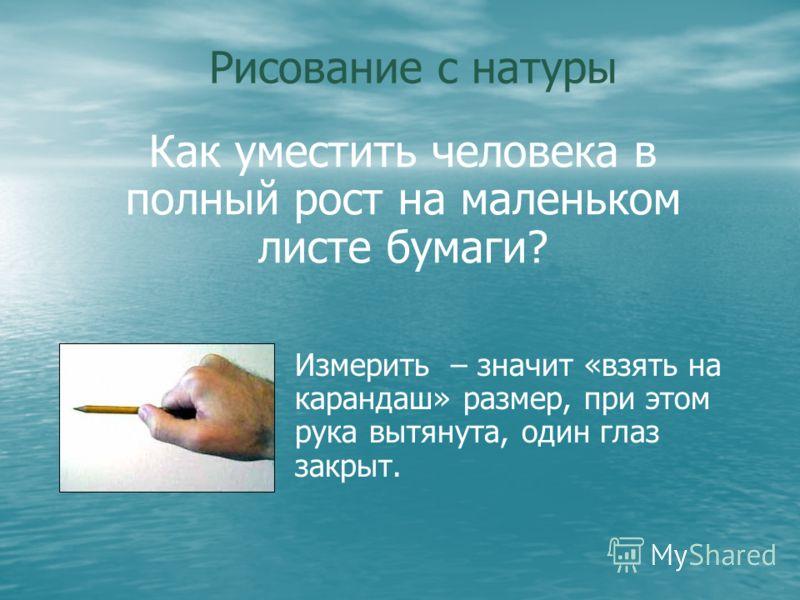 Рисование с натуры Измерить – значит «взять на карандаш» размер, при этом рука вытянута, один глаз закрыт. Как уместить человека в полный рост на маленьком листе бумаги?