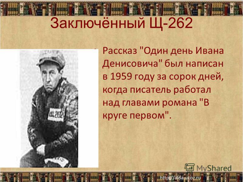 Заключённый Щ-262 Рассказ Один день Ивана Денисовича был написан в 1959 году за сорок дней, когда писатель работал над главами романа В круге первом.