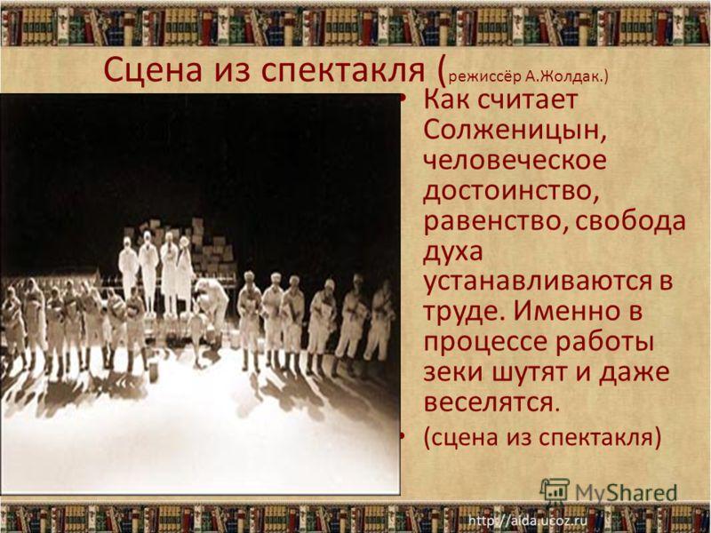 Сцена из спектакля ( режиссёр А.Жолдак.) Как считает Солженицын, человеческое достоинство, равенство, свобода духа устанавливаются в труде. Именно в процессе работы зеки шутят и даже веселятся. (сцена из спектакля)