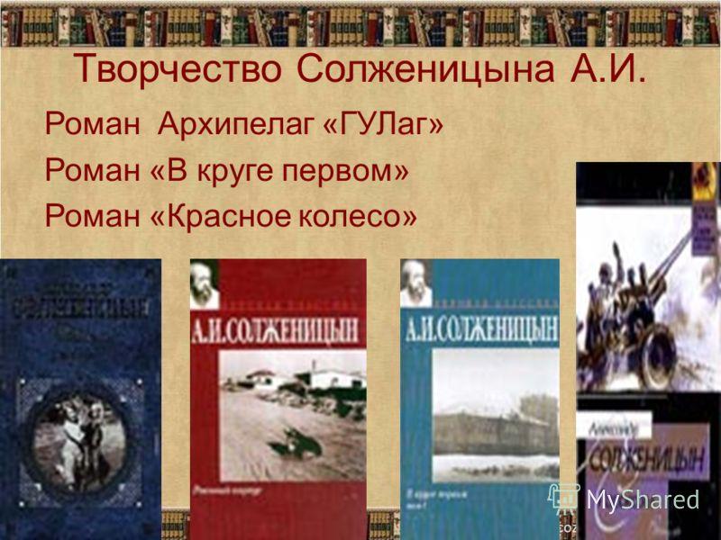 Творчество Солженицына А.И. Роман Архипелаг «ГУЛаг» Роман «В круге первом» Роман «Красное колесо»