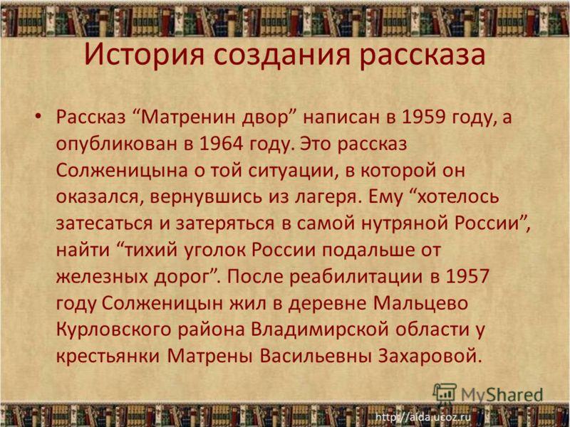 История создания рассказа Рассказ Матренин двор написан в 1959 году, а опубликован в 1964 году. Это рассказ Солженицына о той ситуации, в которой он оказался, вернувшись из лагеря. Ему хотелось затесаться и затеряться в самой нутряной России, найти т