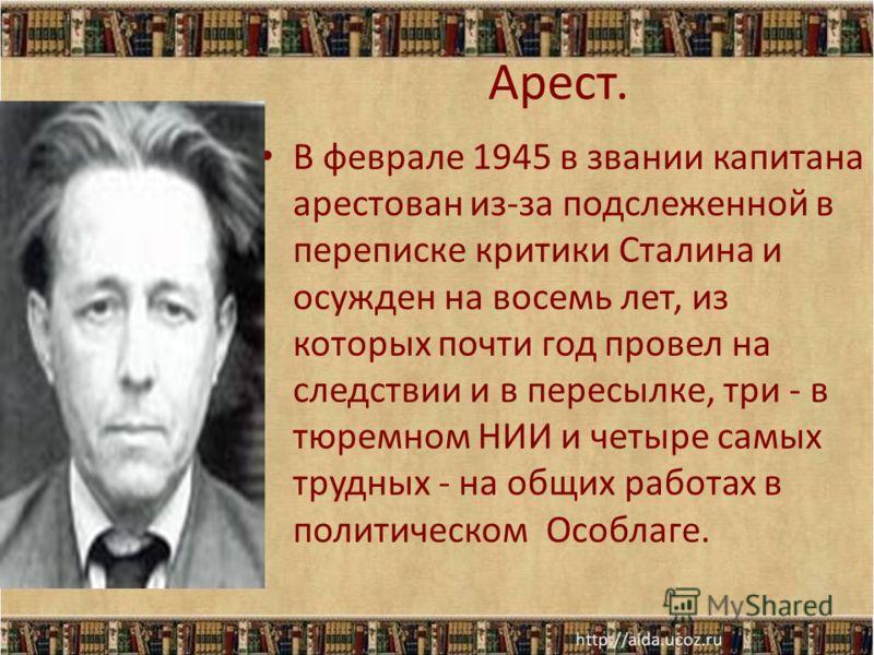 Арест. В феврале 1945 в звании капитана арестован из-за подслеженной в переписке критики Сталина и осужден на восемь лет, из которых почти год провел на следствии и в пересылке, три - в тюремном НИИ и четыре самых трудных - на общих работах в политич