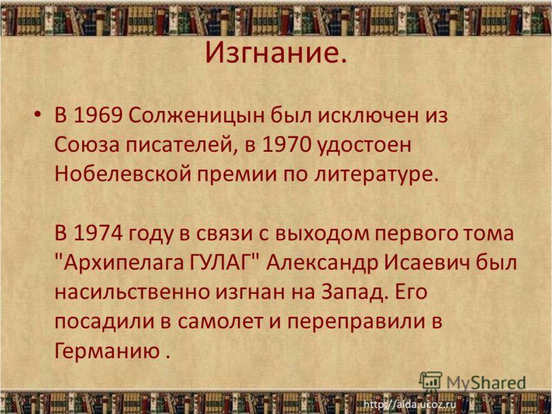 Изгнание. В 1969 Солженицын был исключен из Союза писателей, в 1970 удостоен Нобелевской премии по литературе. В 1974 году в связи с выходом первого тома