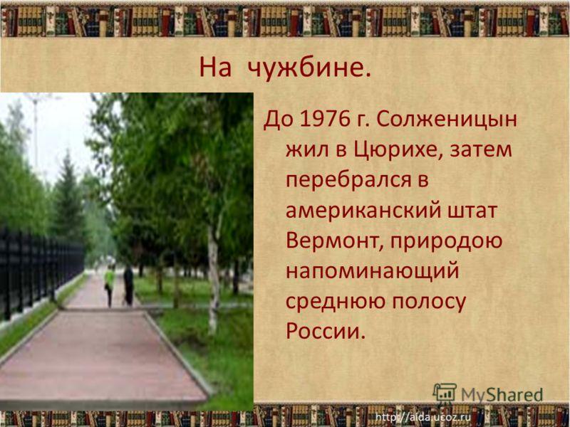 На чужбине. До 1976 г. Солженицын жил в Цюрихе, затем перебрался в американский штат Вермонт, природою напоминающий среднюю полосу России.