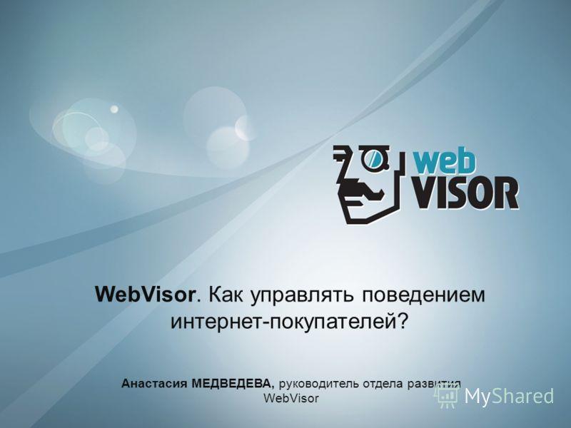 WebVisor. Как управлять поведением интернет-покупателей? Анастасия МЕДВЕДЕВА, руководитель отдела развития WebVisor