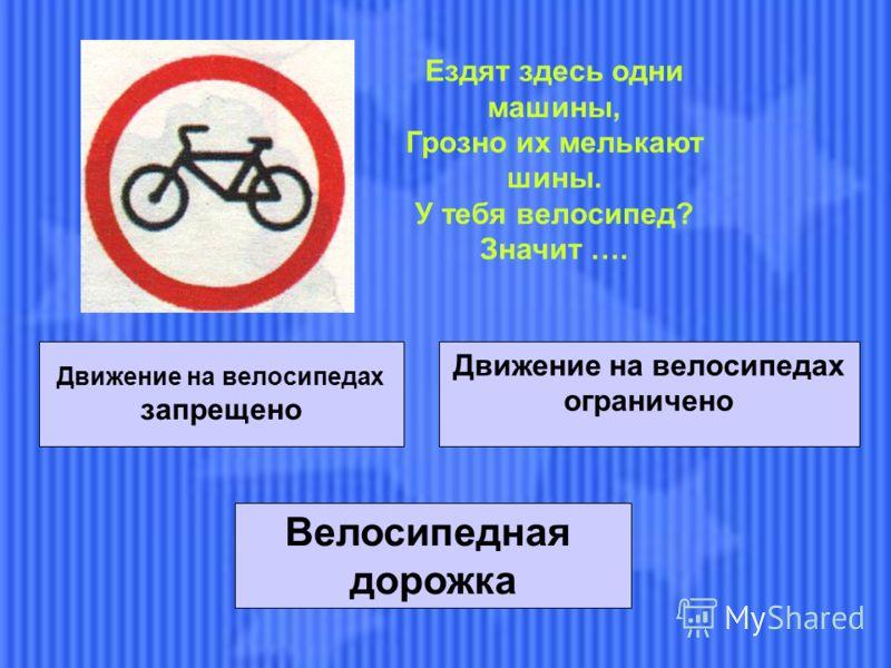 Движение на велосипедах запрещено Движение на велосипедах ограничено Велосипедная дорожка Ездят здесь одни машины, Грозно их мелькают шины. У тебя велосипед? Значит ….