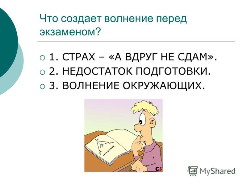 Что создает волнение перед экзаменом? 1. СТРАХ – «А ВДРУГ НЕ СДАМ». 2. НЕДОСТАТОК ПОДГОТОВКИ. 3. ВОЛНЕНИЕ ОКРУЖАЮЩИХ.
