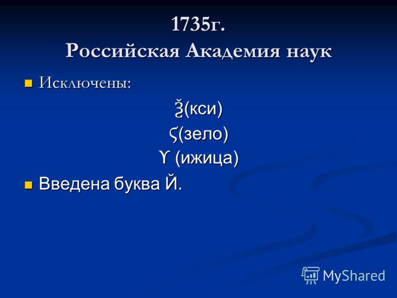 1735г. Российская Академия наук Исключены: Исключены: Ѯ (кси) Ϛ (зело) ϒ (ижица) Введена буква Й. Введена буква Й.