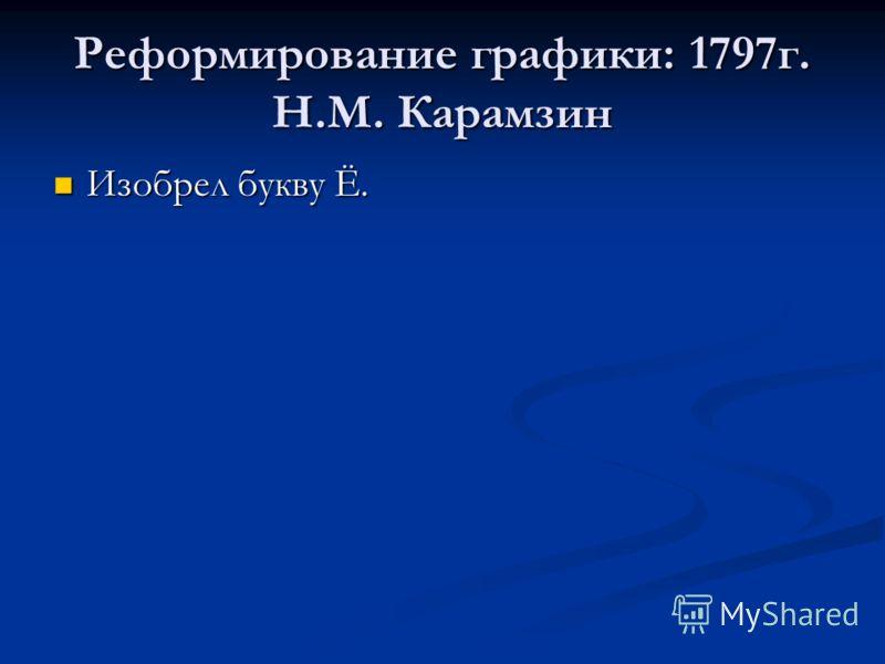 Реформирование графики: 1797г. Н.М. Карамзин Изобрел букву Ё. Изобрел букву Ё.